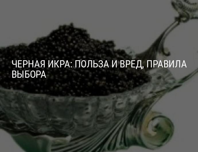 Черная икра: польза и вред, химический состав, противопоказания